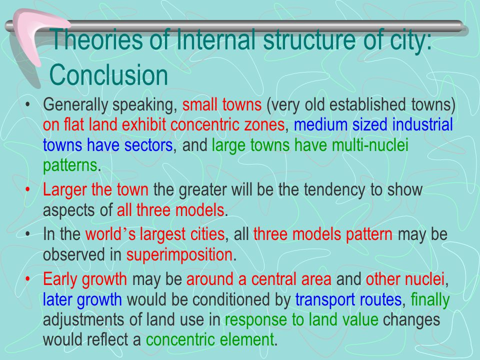 Theories of Internal structure of city: Conclusion Generally speaking, small towns (very old established towns) on flat land exhibit concentric zones,