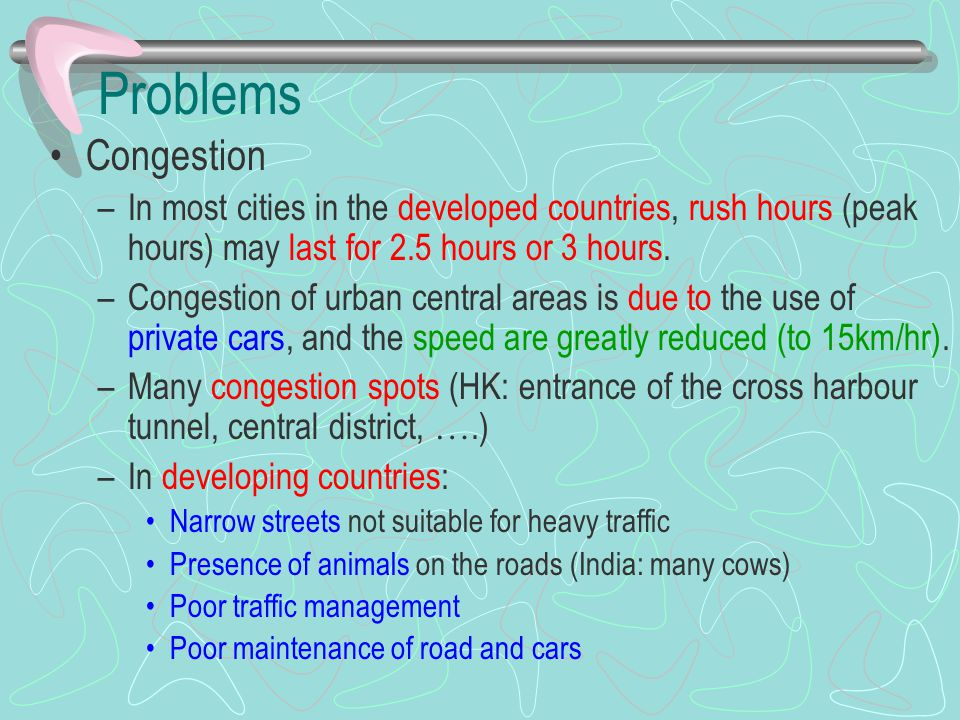 Problems Congestion –In most cities in the developed countries, rush hours (peak hours) may last for 2.5 hours or 3 hours. –Congestion of urban centra