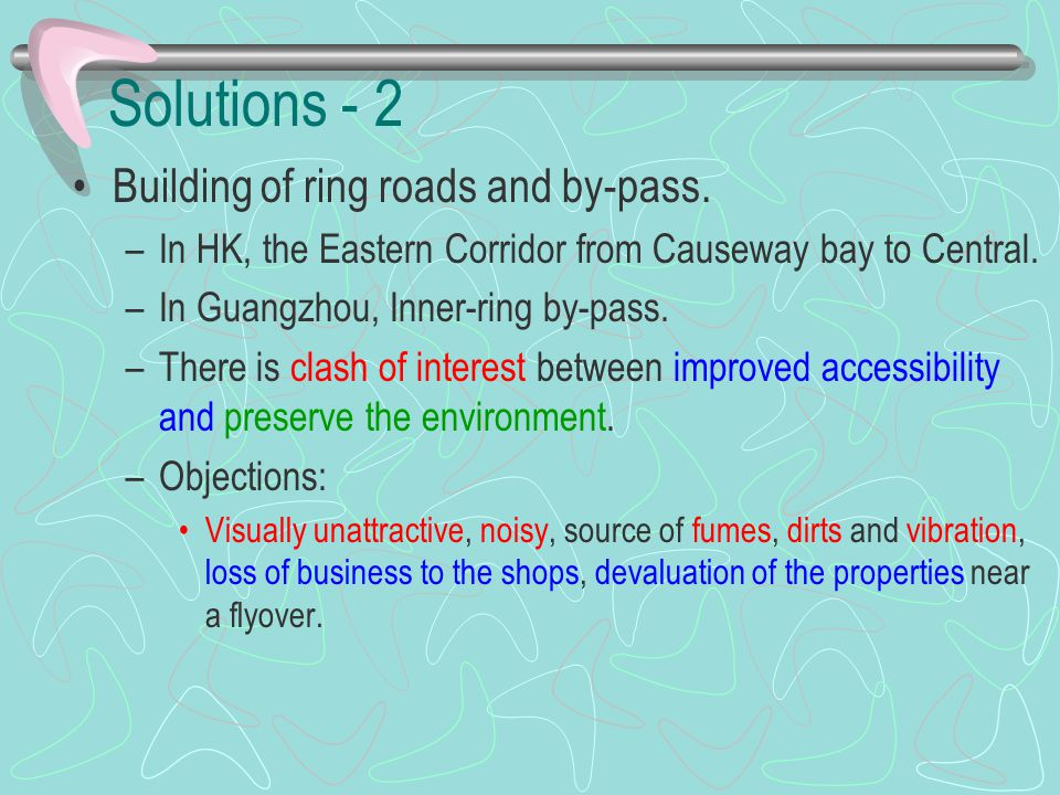 Solutions - 2 Building of ring roads and by-pass. –In HK, the Eastern Corridor from Causeway bay to Central. –In Guangzhou, Inner-ring by-pass. –There