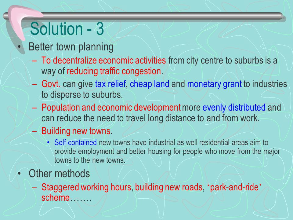 Solution - 3 Better town planning –To decentralize economic activities from city centre to suburbs is a way of reducing traffic congestion. –Govt. can