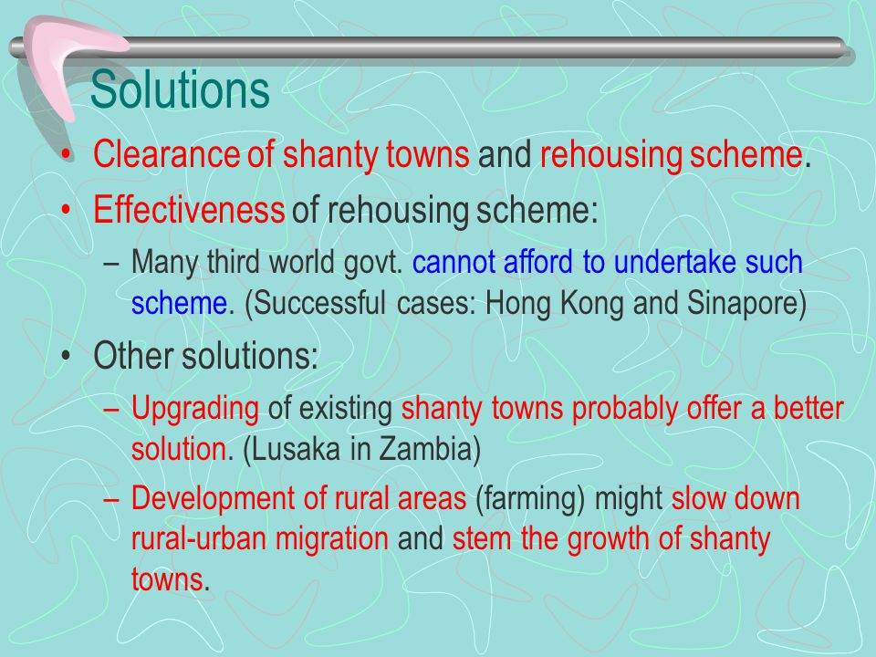 Solutions Clearance of shanty towns and rehousing scheme. Effectiveness of rehousing scheme: –Many third world govt. cannot afford to undertake such s