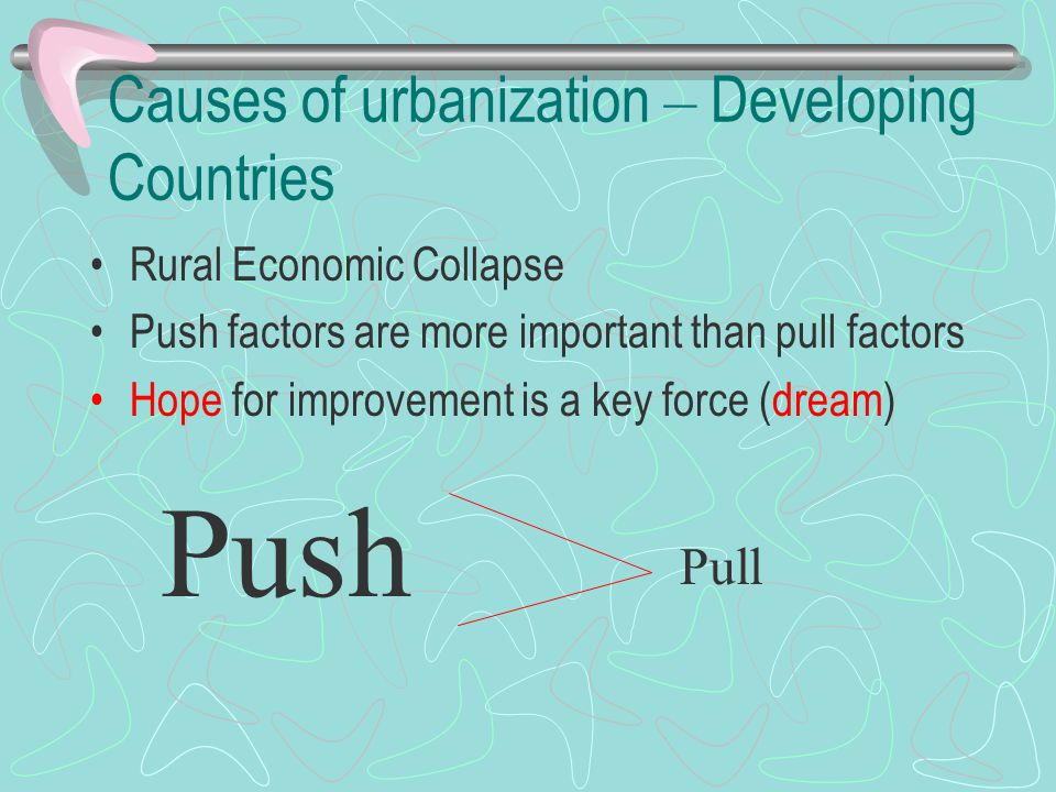 Causes of urbanization – Developing Countries Rural Economic Collapse Push factors are more important than pull factors Hope for improvement is a key