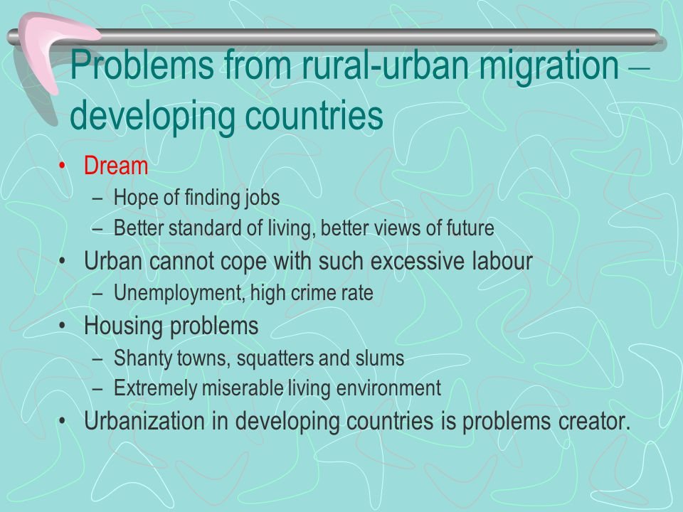 Problems from rural-urban migration – developing countries Dream –Hope of finding jobs –Better standard of living, better views of future Urban cannot