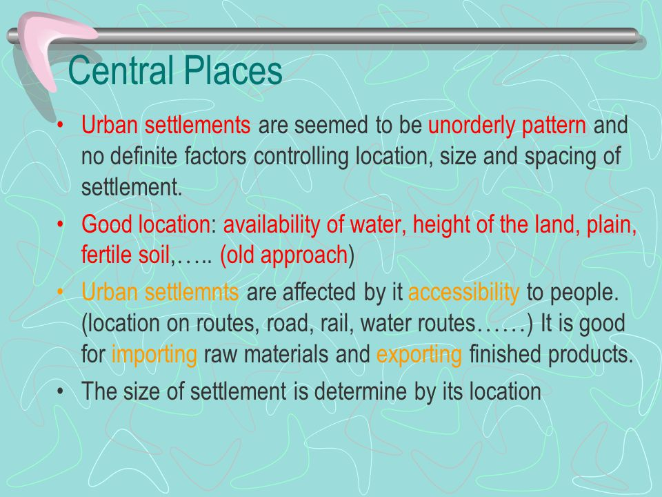 Central Places Urban settlements are seemed to be unorderly pattern and no definite factors controlling location, size and spacing of settlement. Good