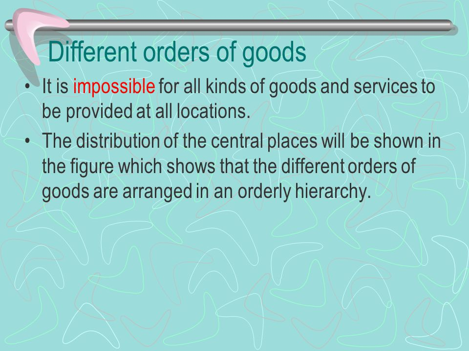 Different orders of goods It is impossible for all kinds of goods and services to be provided at all locations. The distribution of the central places