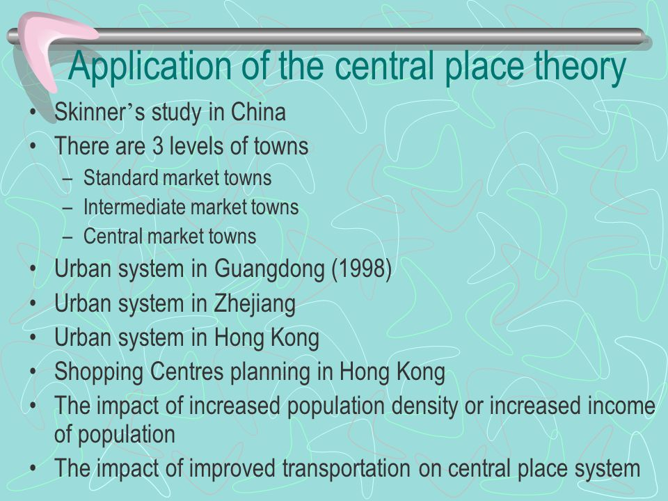 Application of the central place theory Skinner ' s study in China There are 3 levels of towns –Standard market towns –Intermediate market towns –Cent