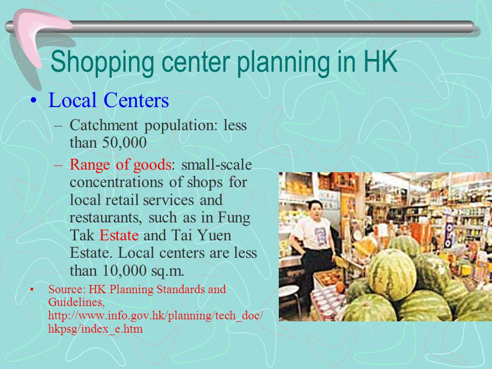 Shopping center planning in HK Local Centers –Catchment population: less than 50,000 –Range of goods: small-scale concentrations of shops for local re