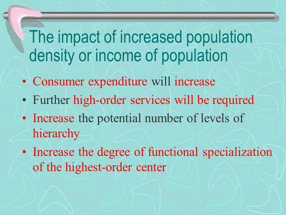 The impact of increased population density or income of population Consumer expenditure will increase Further high-order services will be required Inc