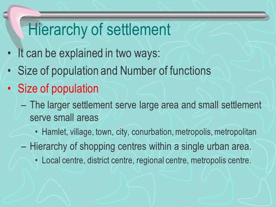 Hierarchy of settlement It can be explained in two ways: Size of population and Number of functions Size of population –The larger settlement serve la