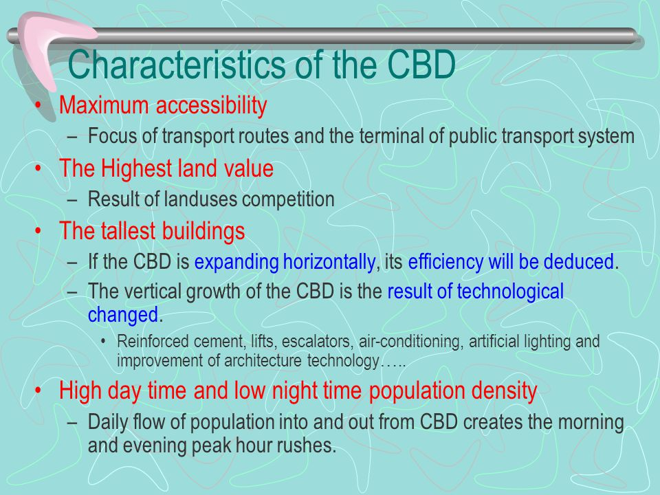 Characteristics of the CBD Maximum accessibility –Focus of transport routes and the terminal of public transport system The Highest land value –Result