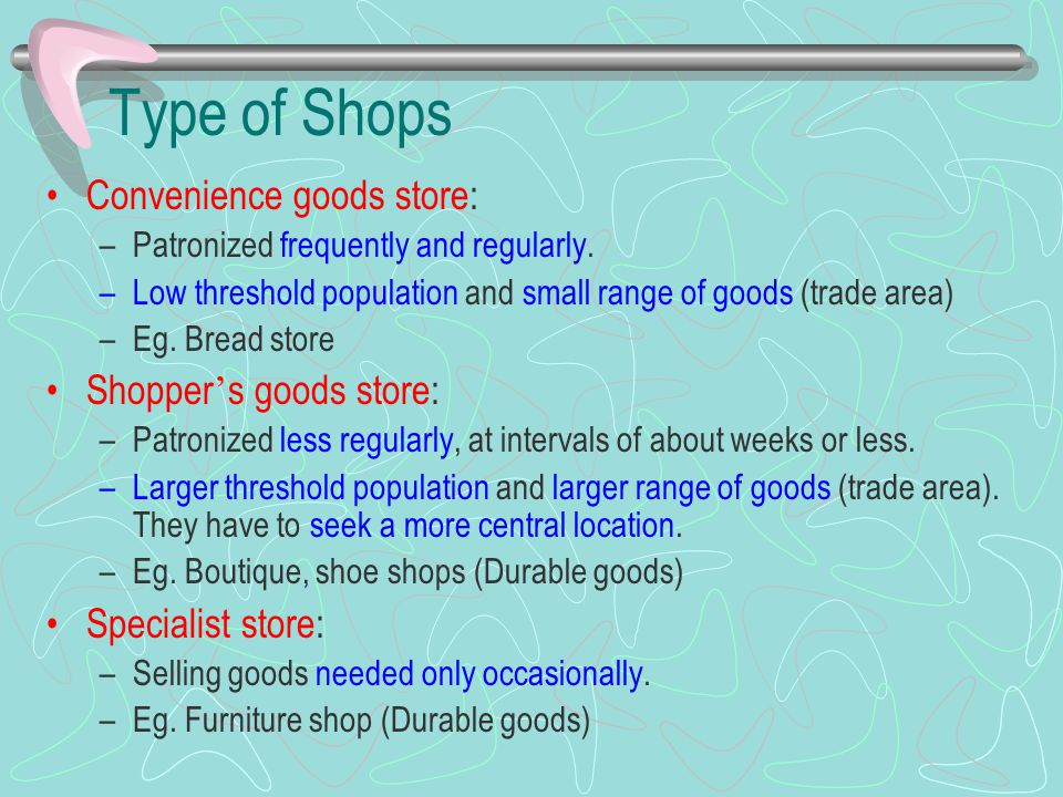 Type of Shops Convenience goods store: –Patronized frequently and regularly. –Low threshold population and small range of goods (trade area) –Eg. Brea