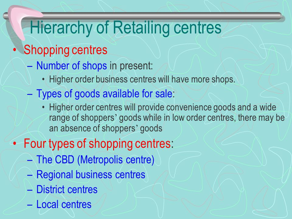 Hierarchy of Retailing centres Shopping centres –Number of shops in present: Higher order business centres will have more shops. –Types of goods avail
