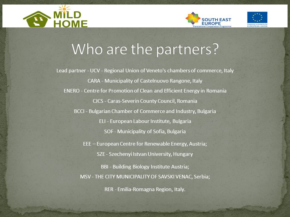 Lead partner - UCV - Regional Union of Veneto s chambers of commerce, Italy CARA - Municipality of Castelnuovo Rangone, Italy ENERO - Centre for Promotion of Clean and Efficient Energy in Romania CJCS - Caras-Severin County Council, Romania BCCI - Bulgarian Chamber of Commerce and Industry, Bulgaria ELI - European Labour Institute, Bulgaria SOF - Municipality of Sofia, Bulgaria EEE – European Centre for Renewable Energy, Austria; SZE - Szechenyi Istvan University, Hungary BBI - Building Biology Institute Austria; MSV - THE CITY MUNICIPALITY OF SAVSKI VENAC, Serbia; RER - Emilia-Romagna Region, Italy.