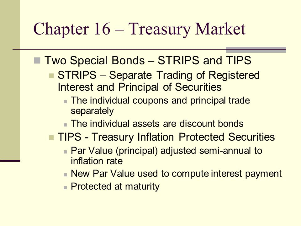 Chapter 16 – Treasury Market Two Special Bonds – STRIPS and TIPS STRIPS – Separate Trading of Registered Interest and Principal of Securities The individual coupons and principal trade separately The individual assets are discount bonds TIPS - Treasury Inflation Protected Securities Par Value (principal) adjusted semi-annual to inflation rate New Par Value used to compute interest payment Protected at maturity