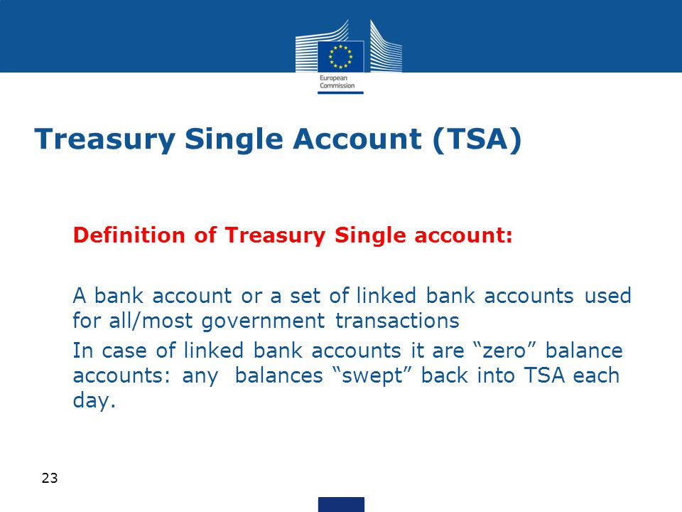 Definition of Treasury Single account:  A bank account or a set of linked bank accounts used for all/most government transactions In case of linked bank accounts it are zero balance accounts: any balances swept back into TSA each day.