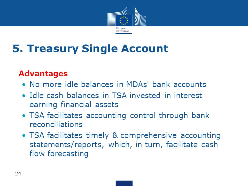 Advantages No more idle balances in MDAs bank accounts Idle cash balances in TSA invested in interest earning financial assets TSA facilitates accounting control through bank reconciliations TSA facilitates timely & comprehensive accounting statements/reports, which, in turn, facilitate cash flow forecasting 5.