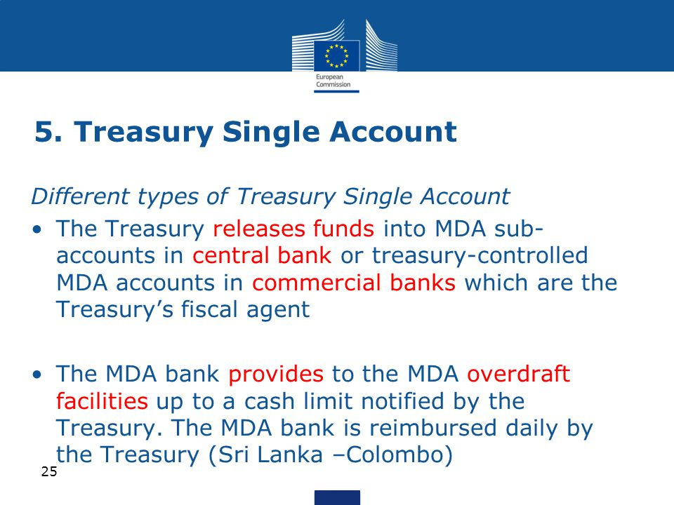 Different types of Treasury Single Account The Treasury releases funds into MDA sub- accounts in central bank or treasury-controlled MDA accounts in commercial banks which are the Treasury's fiscal agent The MDA bank provides to the MDA overdraft facilities up to a cash limit notified by the Treasury.