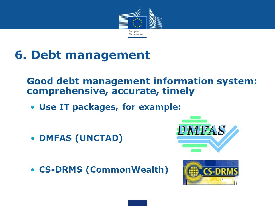 6. Debt management Good debt management information system: comprehensive, accurate, timely Use IT packages, for example: DMFAS (UNCTAD) CS-DRMS (Comm