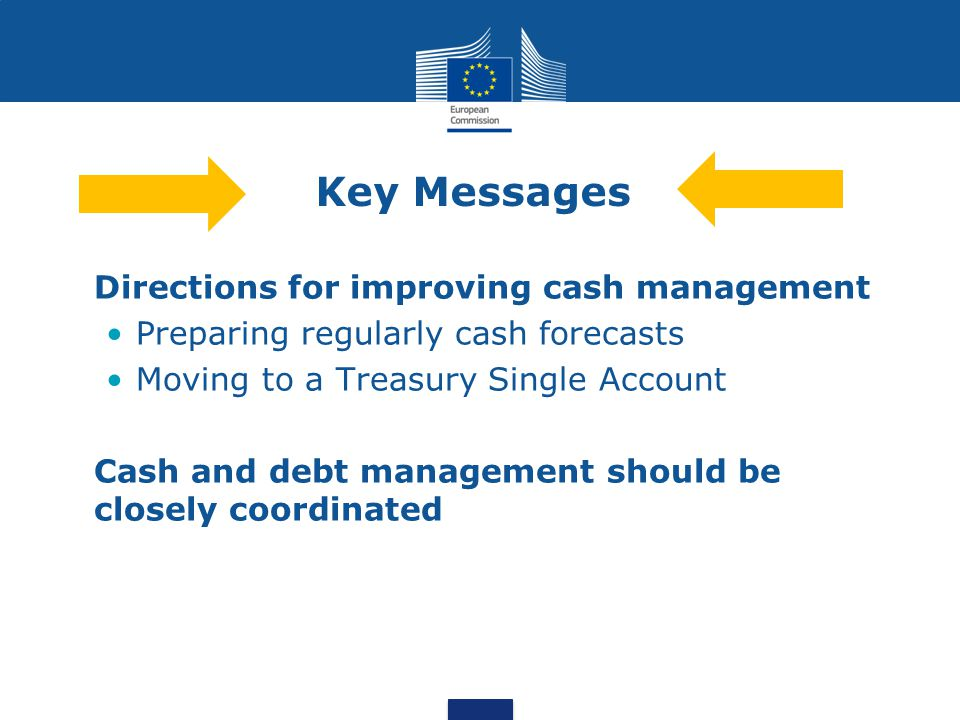 Key Messages Directions for improving cash management Preparing regularly cash forecasts Moving to a Treasury Single Account Cash and debt management should be closely coordinated