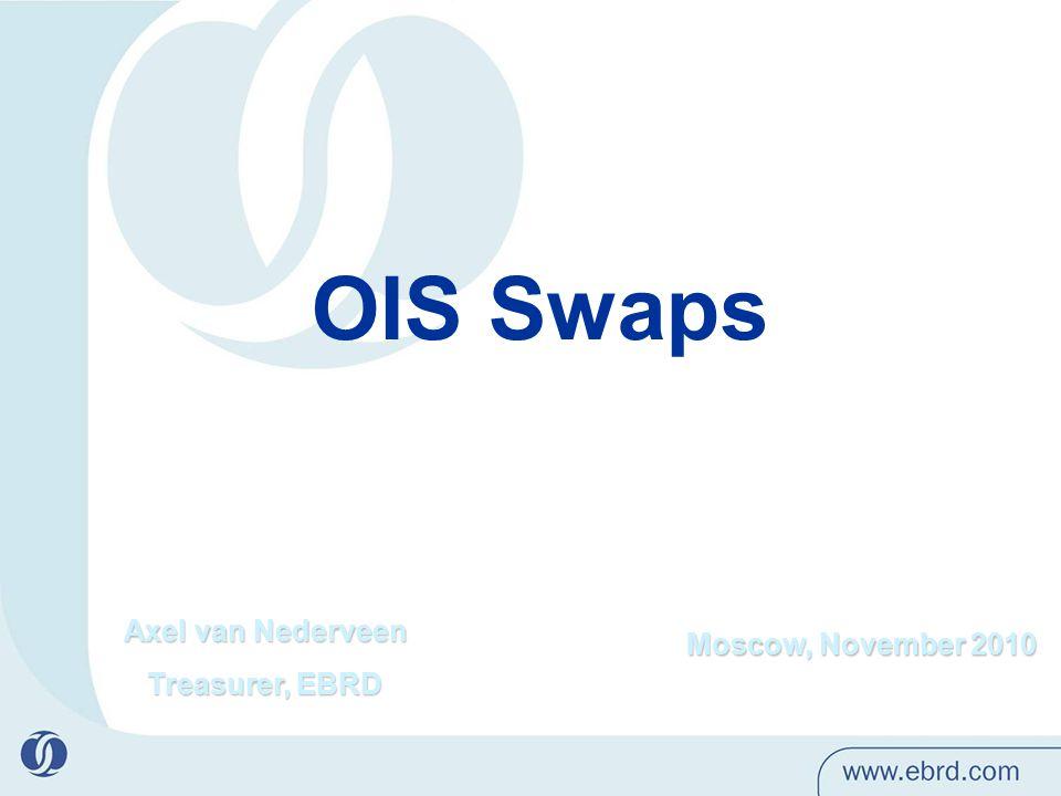 Moscow, November 2010 OIS Swaps Axel van Nederveen Treasurer, EBRD