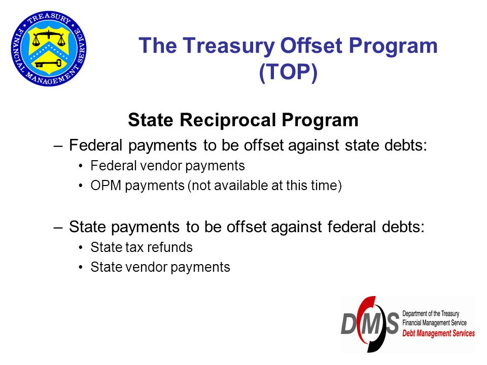 State Reciprocal Program –Federal payments to be offset against state debts: Federal vendor payments OPM payments (not available at this time) –State payments to be offset against federal debts: State tax refunds State vendor payments