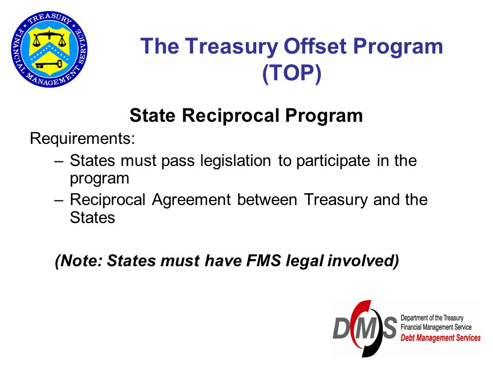 The Treasury Offset Program (TOP) State Reciprocal Program Requirements: –States must pass legislation to participate in the program –Reciprocal Agree