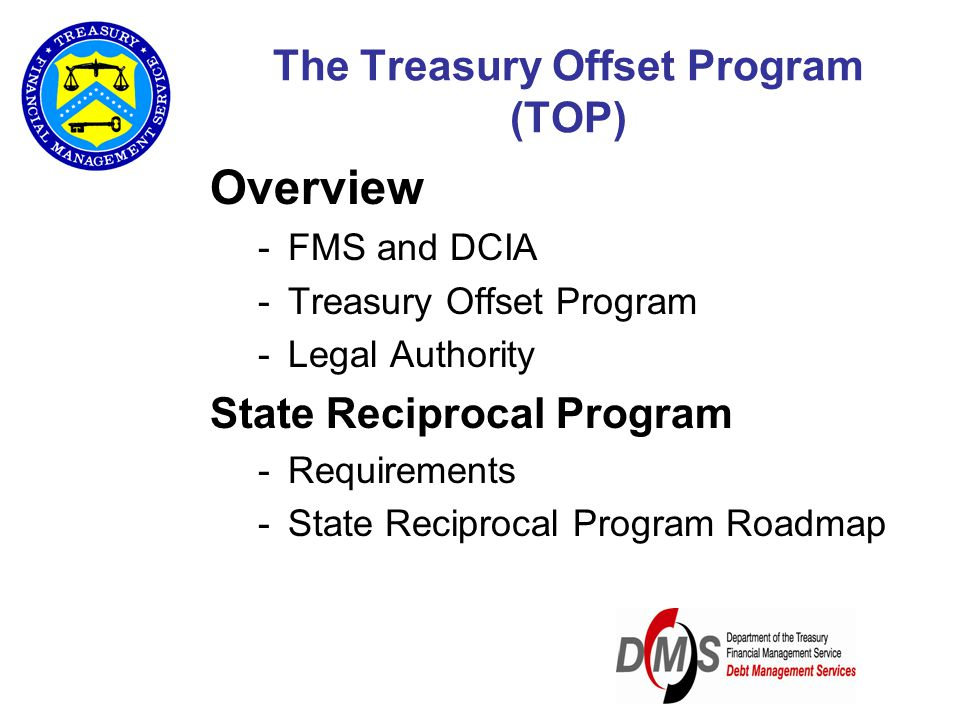 The Treasury Offset Program (TOP) Overview -FMS and DCIA -Treasury Offset Program -Legal Authority State Reciprocal Program -Requirements -State Recip