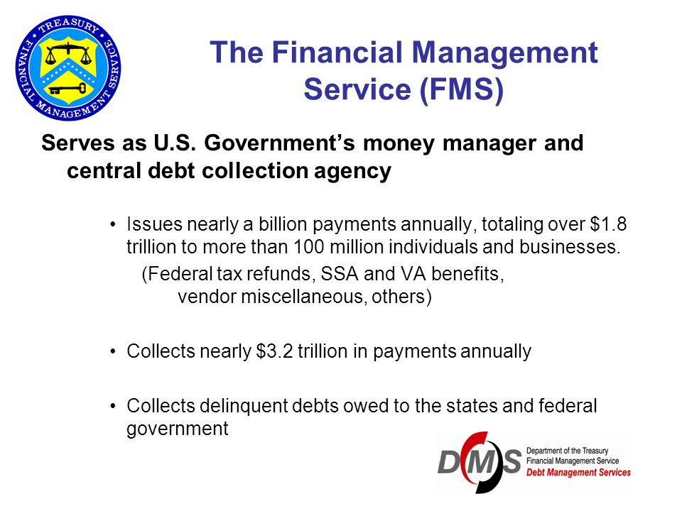 The Financial Management Service (FMS) Serves as U.S. Government's money manager and central debt collection agency Issues nearly a billion payments a