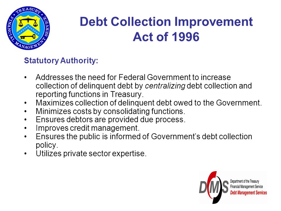 Debt Collection Improvement Act of 1996 Statutory Authority: Addresses the need for Federal Government to increase collection of delinquent debt by centralizing debt collection and reporting functions in Treasury.