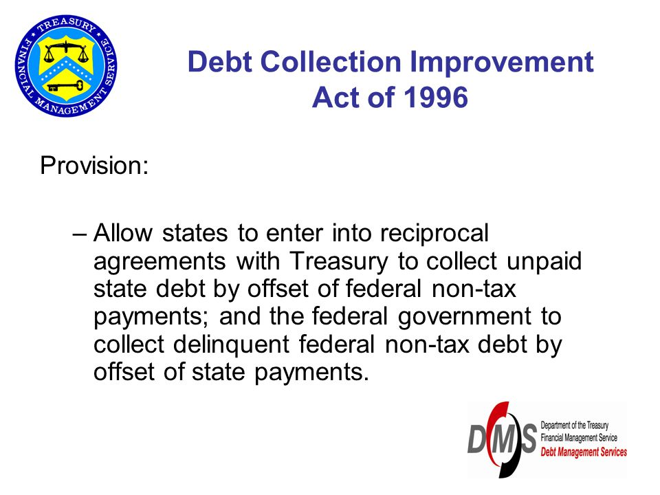 Debt Collection Improvement Act of 1996 Provision: –Allow states to enter into reciprocal agreements with Treasury to collect unpaid state debt by offset of federal non-tax payments; and the federal government to collect delinquent federal non-tax debt by offset of state payments.