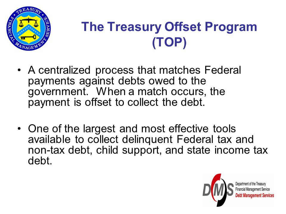 The Treasury Offset Program (TOP) A centralized process that matches Federal payments against debts owed to the government.