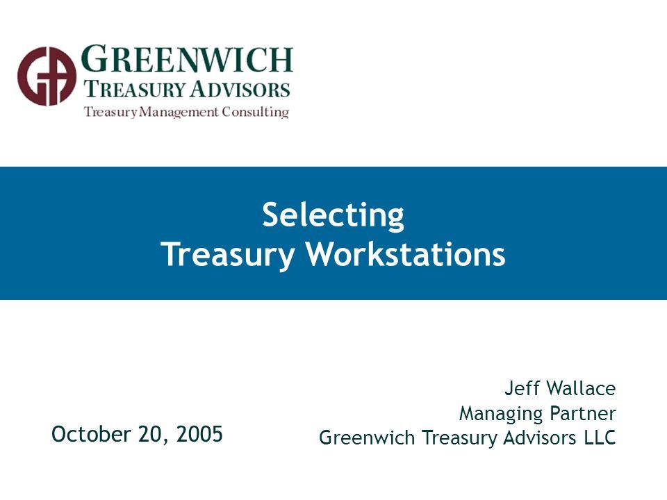 Selecting Treasury Workstations October 20, 2005 Jeff Wallace Managing Partner Greenwich Treasury Advisors LLC