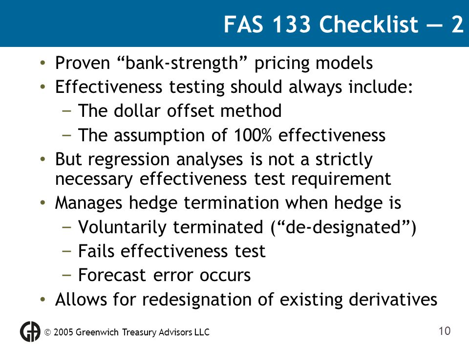 " 2005 Greenwich Treasury Advisors LLC 10 FAS 133 Checklist — 2 Proven ""bank-strength"" pricing models Effectiveness testing should always include: – T"