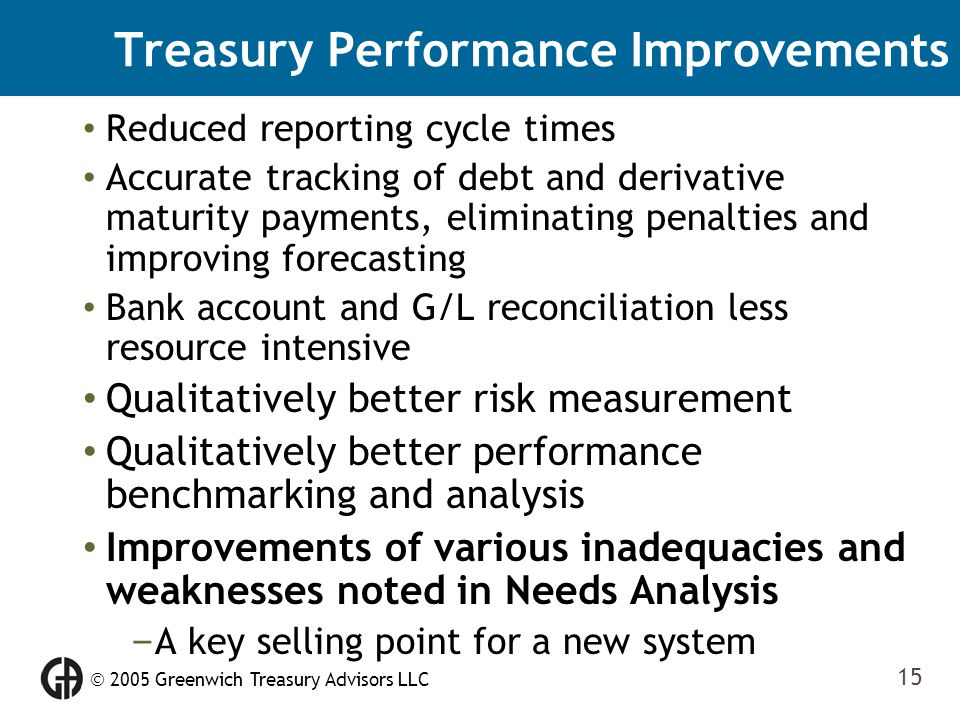  2005 Greenwich Treasury Advisors LLC 15 Treasury Performance Improvements Reduced reporting cycle times Accurate tracking of debt and derivative mat