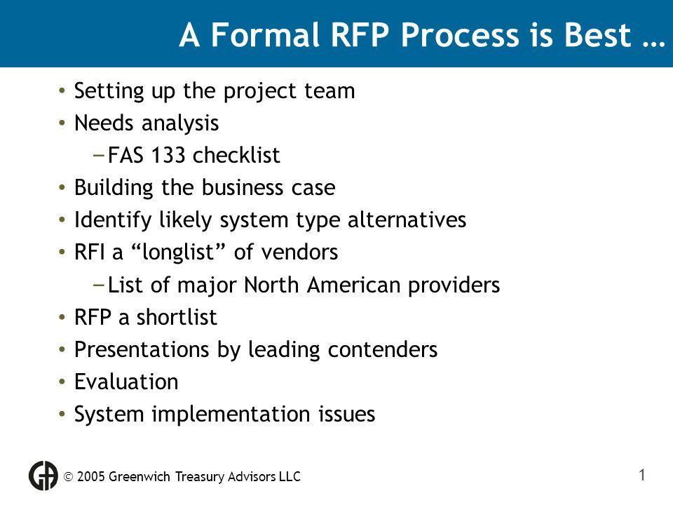  2005 Greenwich Treasury Advisors LLC 1 A Formal RFP Process is Best … Setting up the project team Needs analysis – FAS 133 checklist Building the bu