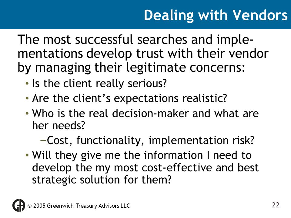  2005 Greenwich Treasury Advisors LLC 22 Dealing with Vendors The most successful searches and imple- mentations develop trust with their vendor by m