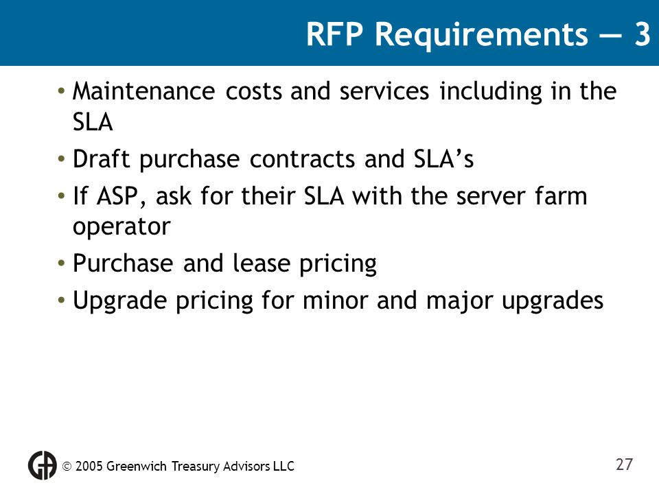  2005 Greenwich Treasury Advisors LLC 27 RFP Requirements — 3 Maintenance costs and services including in the SLA Draft purchase contracts and SLA's