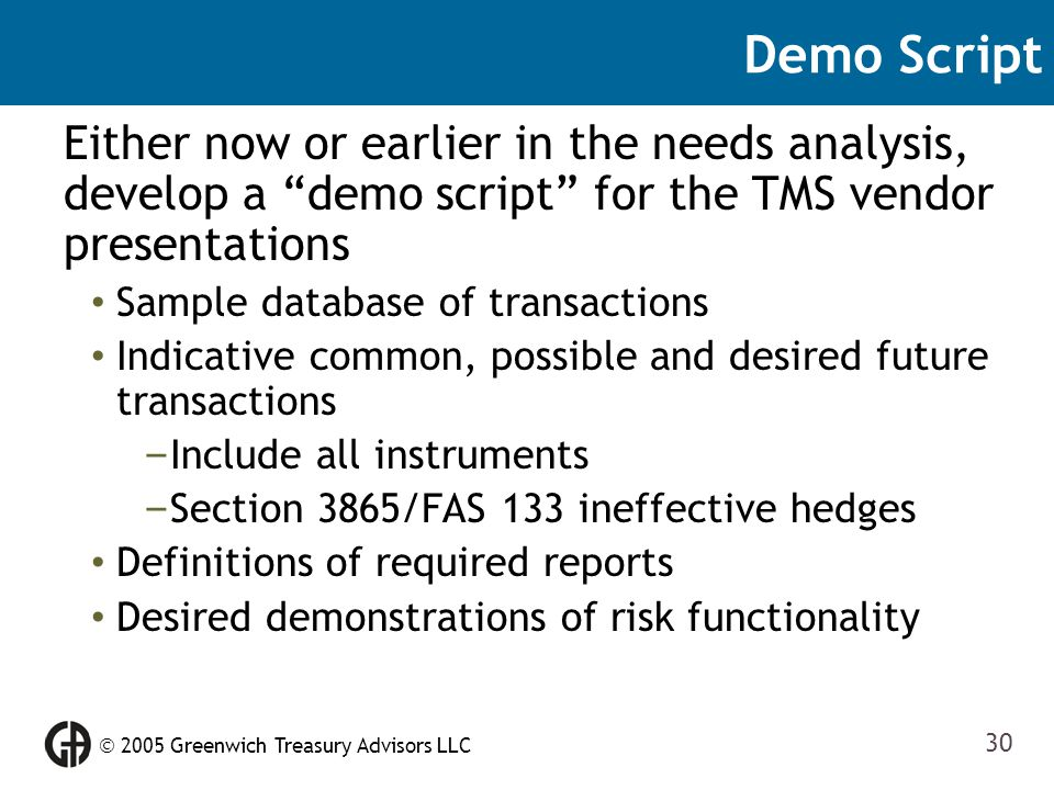" 2005 Greenwich Treasury Advisors LLC 30 Demo Script Either now or earlier in the needs analysis, develop a ""demo script"" for the TMS vendor presenta"