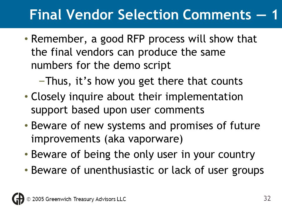  2005 Greenwich Treasury Advisors LLC 32 Final Vendor Selection Comments — 1 Remember, a good RFP process will show that the final vendors can produc