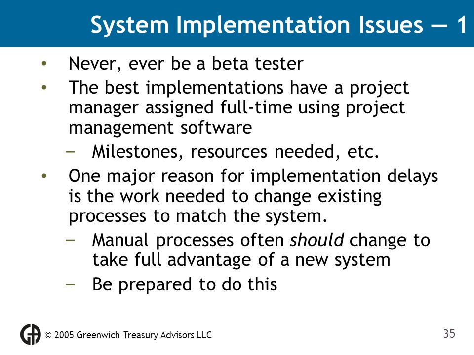  2005 Greenwich Treasury Advisors LLC 35 System Implementation Issues — 1 Never, ever be a beta tester The best implementations have a project manage