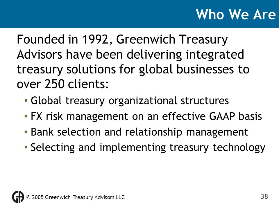  2005 Greenwich Treasury Advisors LLC 38 Who We Are Founded in 1992, Greenwich Treasury Advisors have been delivering integrated treasury solutions f