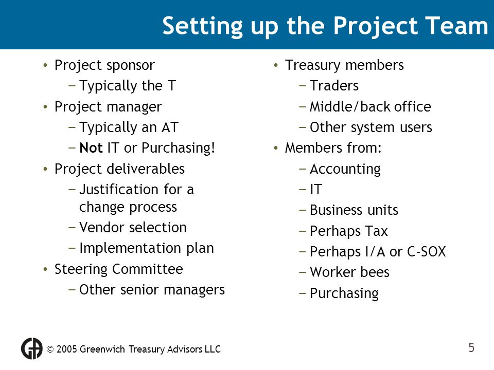  2005 Greenwich Treasury Advisors LLC 5 Setting up the Project Team Project sponsor – Typically the T Project manager – Typically an AT – Not IT or P