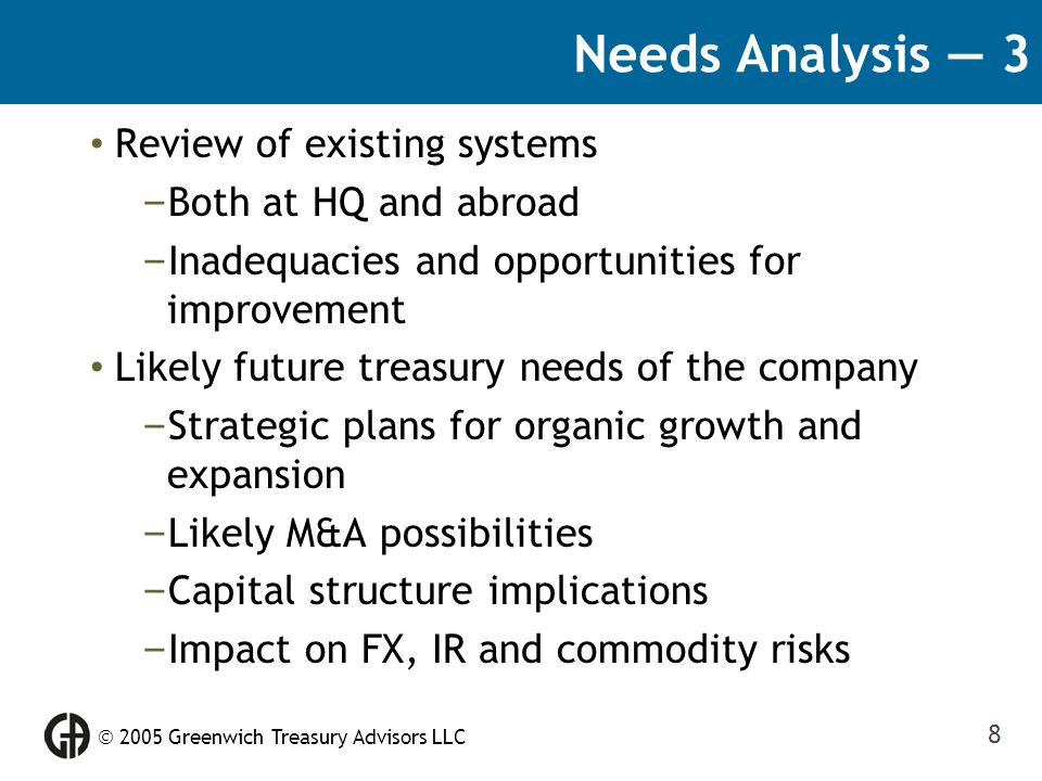 2005 Greenwich Treasury Advisors LLC 8 Needs Analysis — 3 Review of existing systems – Both at HQ and abroad – Inadequacies and opportunities for im