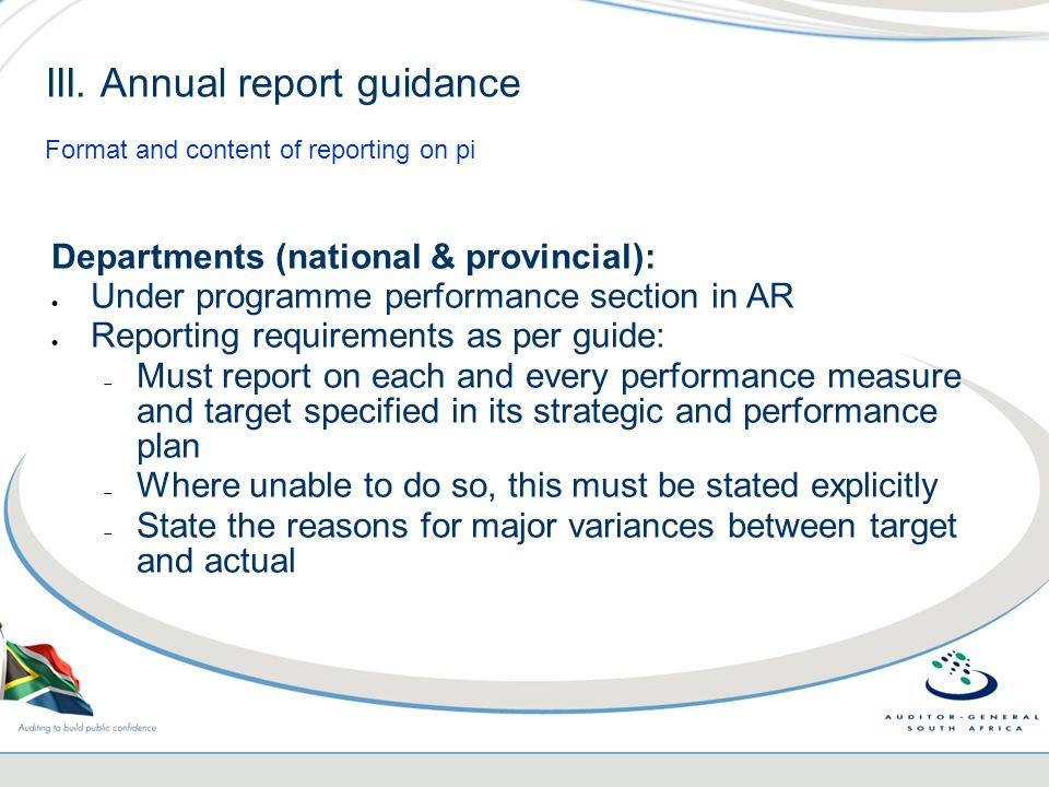 Departments (national & provincial):  Under programme performance section in AR  Reporting requirements as per guide:  Must report on each and every performance measure and target specified in its strategic and performance plan  Where unable to do so, this must be stated explicitly  State the reasons for major variances between target and actual III.