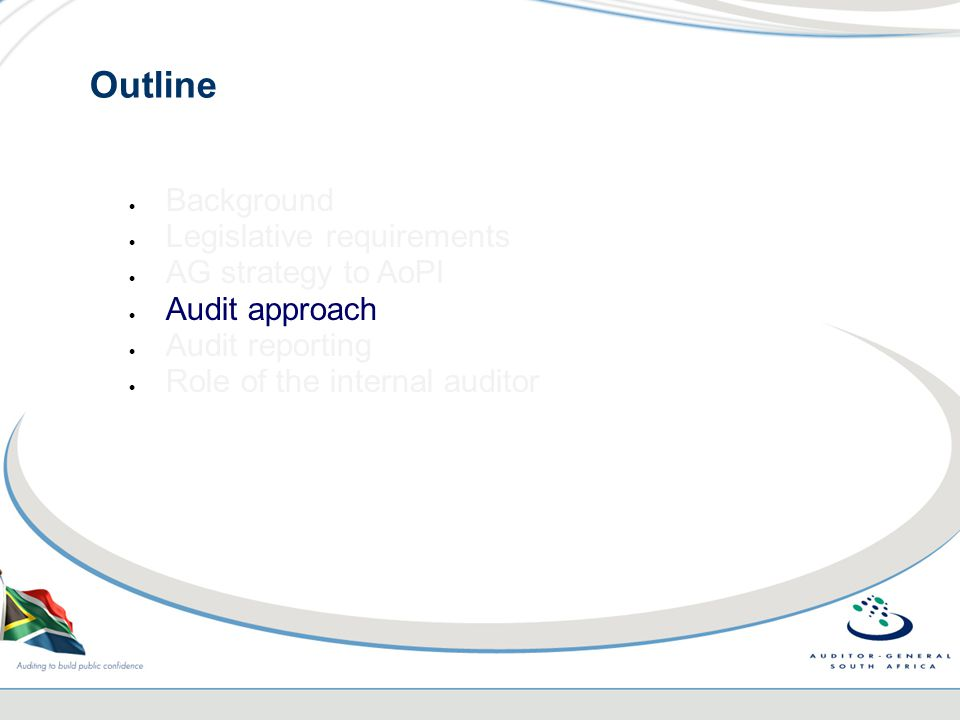 Outline  Background  Legislative requirements  AG strategy to AoPI  Audit approach  Audit reporting  Role of the internal auditor