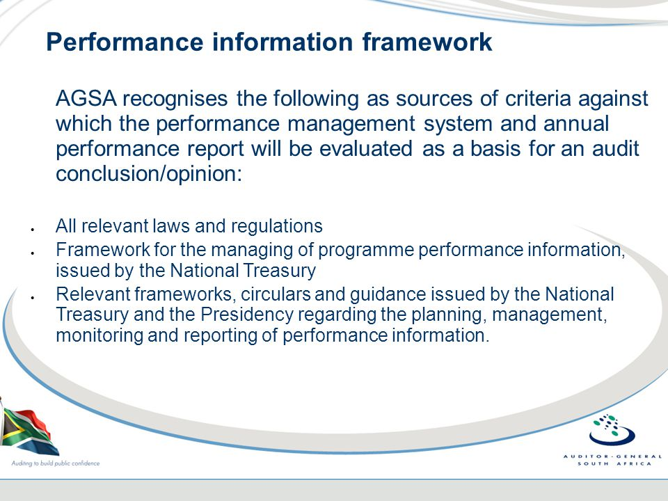 Performance information framework AGSA recognises the following as sources of criteria against which the performance management system and annual performance report will be evaluated as a basis for an audit conclusion/opinion:  All relevant laws and regulations  Framework for the managing of programme performance information, issued by the National Treasury  Relevant frameworks, circulars and guidance issued by the National Treasury and the Presidency regarding the planning, management, monitoring and reporting of performance information.
