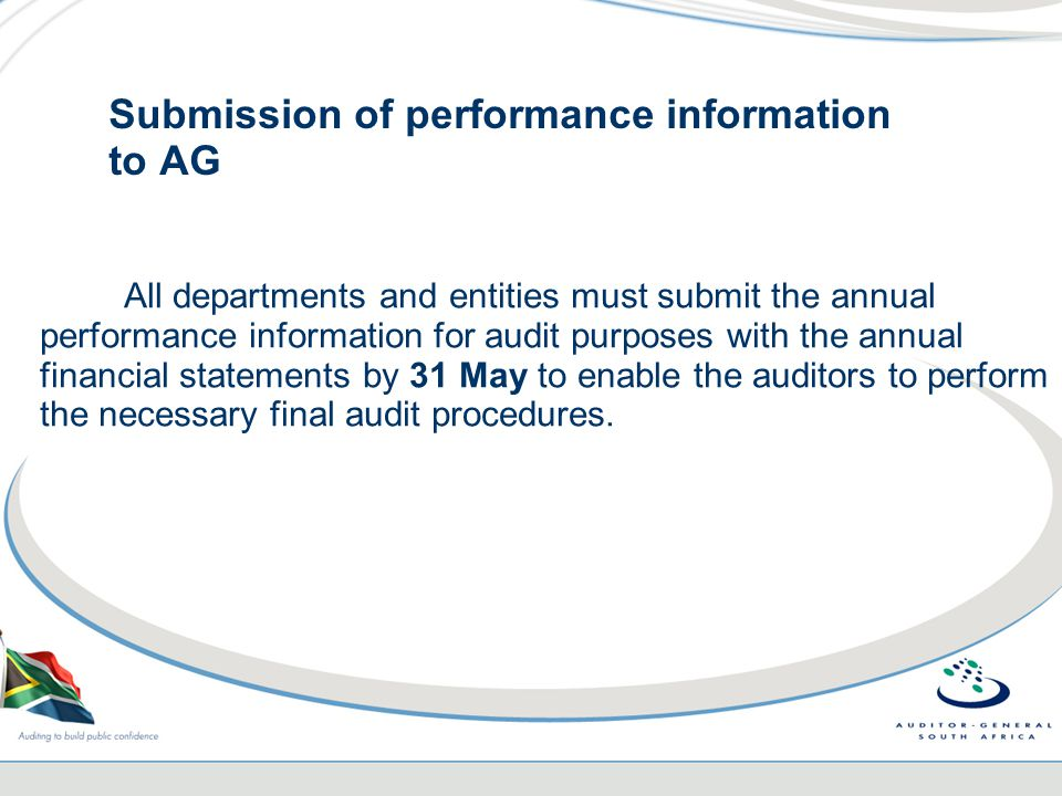 Submission of performance information to AG All departments and entities must submit the annual performance information for audit purposes with the annual financial statements by 31 May to enable the auditors to perform the necessary final audit procedures.