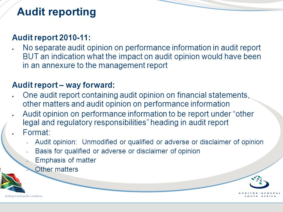 Audit reporting Audit report 2010-11:  No separate audit opinion on performance information in audit report BUT an indication what the impact on audit opinion would have been in an annexure to the management report Audit report – way forward:  One audit report containing audit opinion on financial statements, other matters and audit opinion on performance information  Audit opinion on performance information to be report under other legal and regulatory responsibilities heading in audit report  Format:  Audit opinion: Unmodified or qualified or adverse or disclaimer of opinion  Basis for qualified or adverse or disclaimer of opinion  Emphasis of matter  Other matters