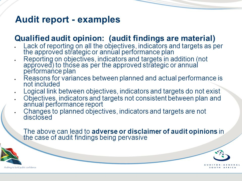 Audit report - examples Qualified audit opinion: (audit findings are material)  Lack of reporting on all the objectives, indicators and targets as per the approved strategic or annual performance plan  Reporting on objectives, indicators and targets in addition (not approved) to those as per the approved strategic or annual performance plan  Reasons for variances between planned and actual performance is not included  Logical link between objectives, indicators and targets do not exist  Objectives, indicators and targets not consistent between plan and annual performance report  Changes to planned objectives, indicators and targets are not disclosed The above can lead to adverse or disclaimer of audit opinions in the case of audit findings being pervasive