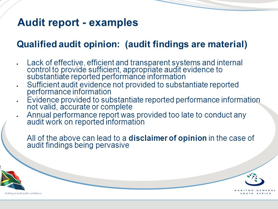 Audit report - examples Qualified audit opinion: (audit findings are material)  Lack of effective, efficient and transparent systems and internal control to provide sufficient, appropriate audit evidence to substantiate reported performance information  Sufficient audit evidence not provided to substantiate reported performance information  Evidence provided to substantiate reported performance information not valid, accurate or complete  Annual performance report was provided too late to conduct any audit work on reported information All of the above can lead to a disclaimer of opinion in the case of audit findings being pervasive